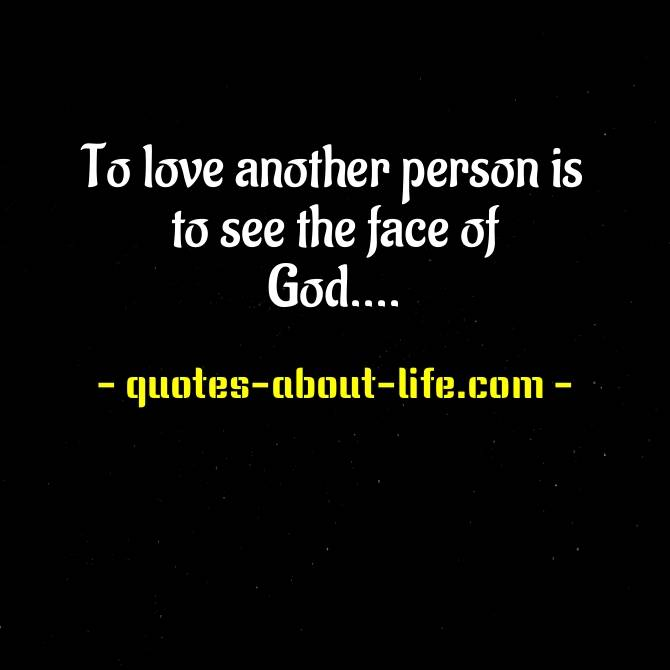 To love another person is to see the face of God. ~ Victor Hugo