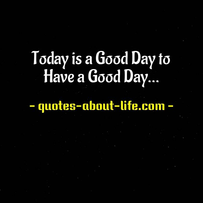 Today is a Good Day to Have a Good Day | Good Day Quotes