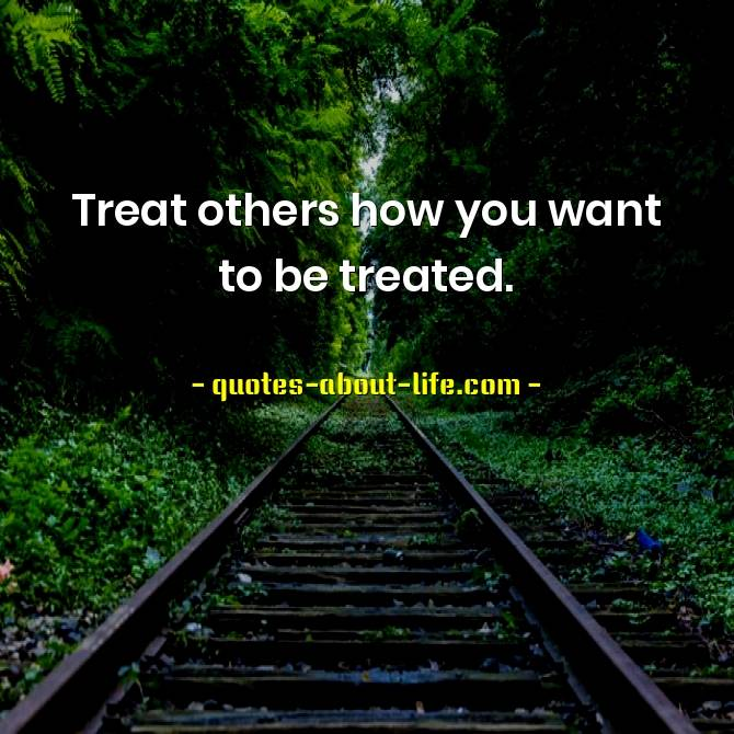 Treat others how you want to be treated
