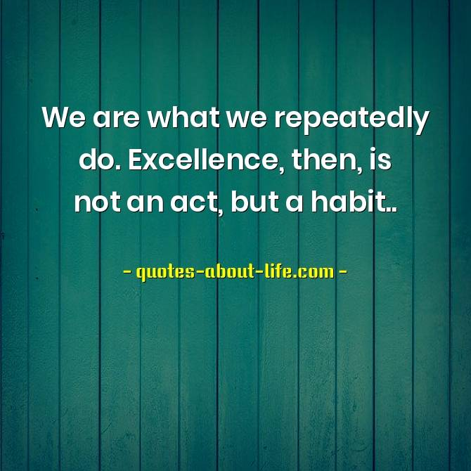 We are what we repeatedly do. Excellence, then, is not an act, but a habit | Aristotle