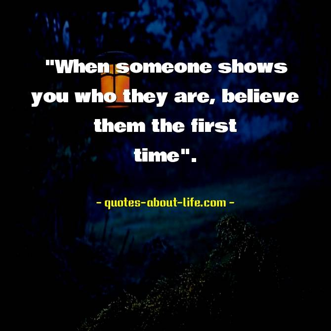 When someone shows you who they are believe them the first time. – Maya Angelou