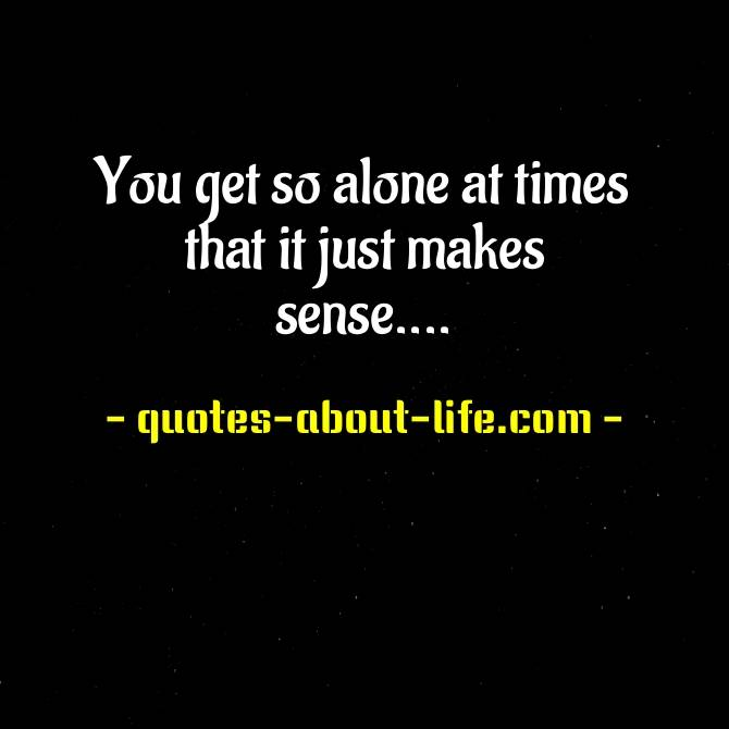 You get so alone at times that it just makes sense | Being Alone Quotes