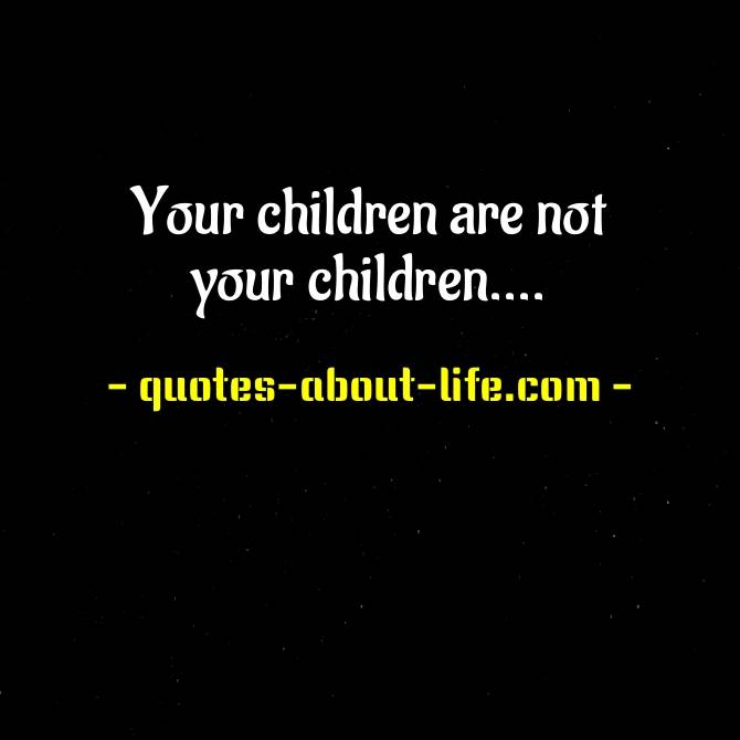 Your children are not your children