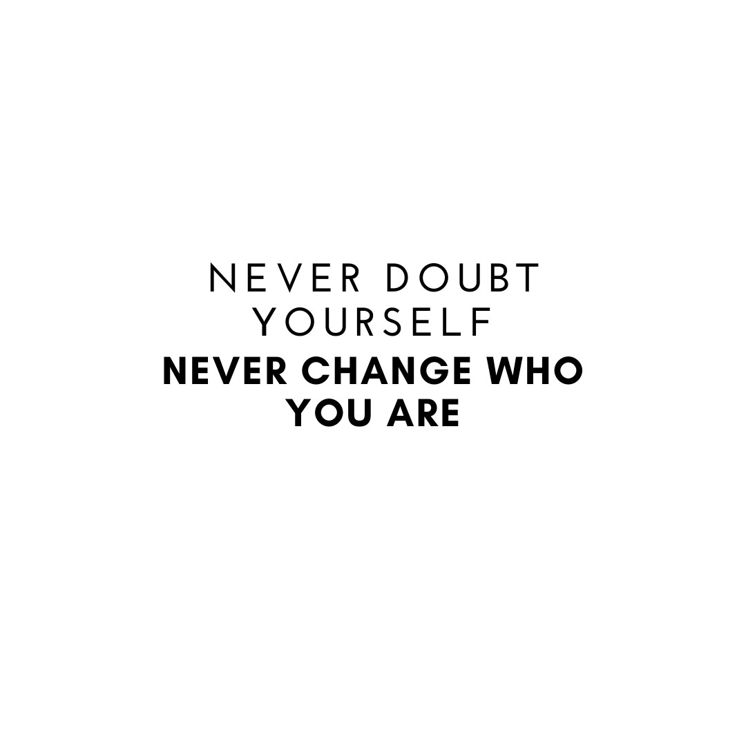 Never Doubt Yourself Never Change Who you are
