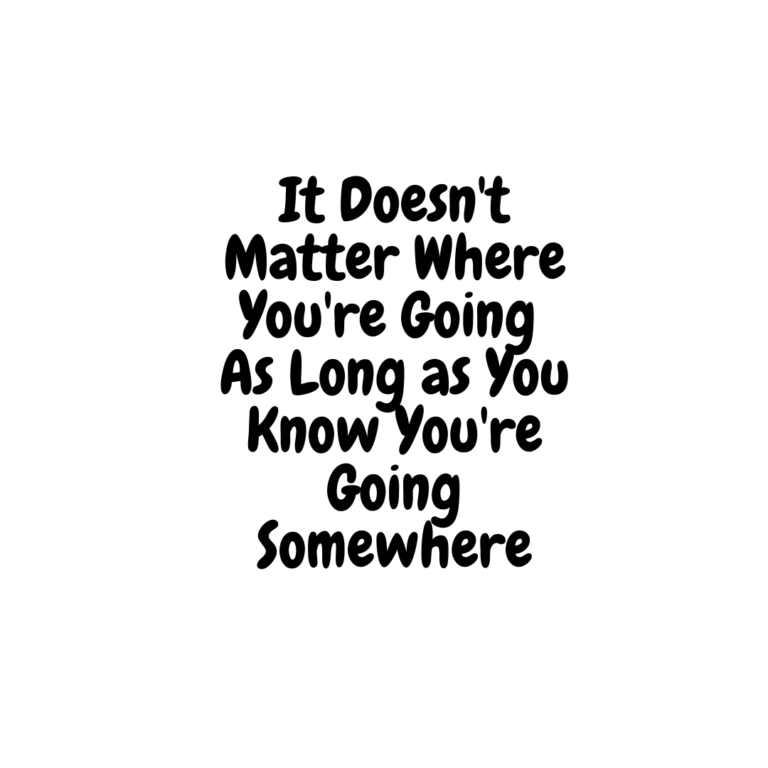 It Doesn't Matter Where You're Going So long as you know you are going somewhere