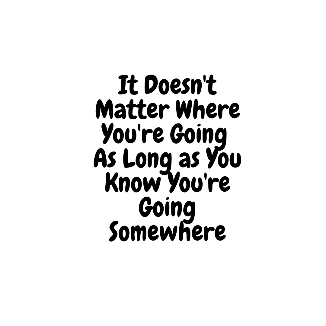 It Doesnt Matter Where Youre Going